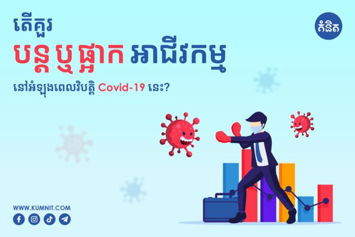 តើគួរបន្តឬផ្អាកអាជីវកម្មនៅអំឡុងពេលវិបត្តិ Covid 19 នេះ ?