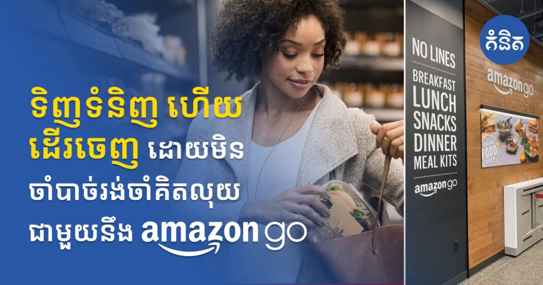ទិញទំនិញ ហើយដើរចេញដោយមិនចាំាចាច់រងចាំគិតលុយ ជាមួយនឹង Amazon Go