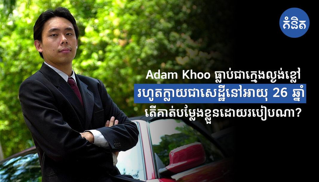 Adam Khoo ធ្លាប់ជាក្មេងល្ងង់ខ្លៅ រហូតក្លាយជាសេដ្ឋីនៅអាយុ 26ឆ្នាំ តើគាត់បម្លែងខ្លួនដោយរបៀបណា?